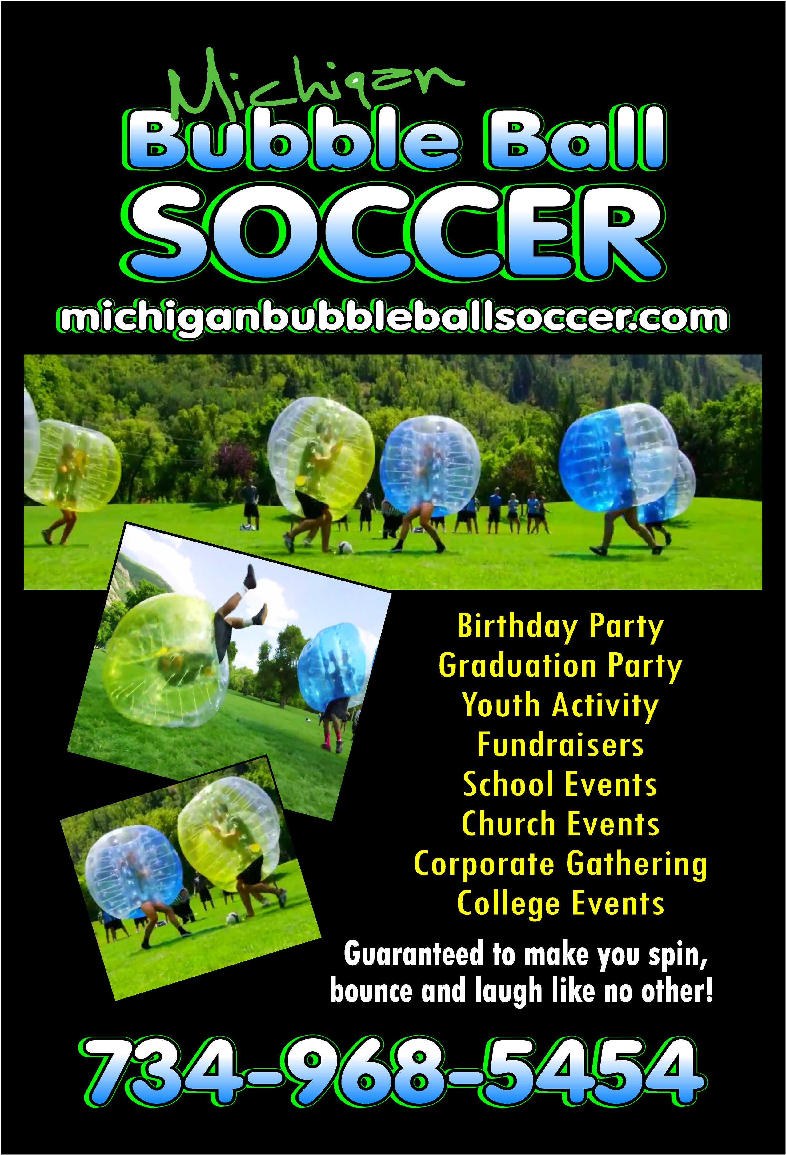 Michigan Bubble Ball Soccer (michiganbubbleballsoccer.com): Birthday Party, Graduation Part, Youth Activity, Fundraisers, School Events, Church Events, Corporate Gathering, College Events, Guaranteed to make you spin, bounce and laugh like no other! 734-968-5454.
